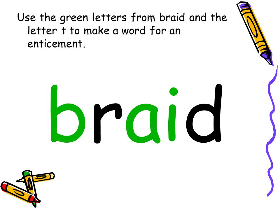 Use the green letters from braid and the letter t to make a word for an enticement. braid