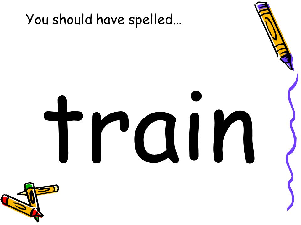 You should have spelled… train