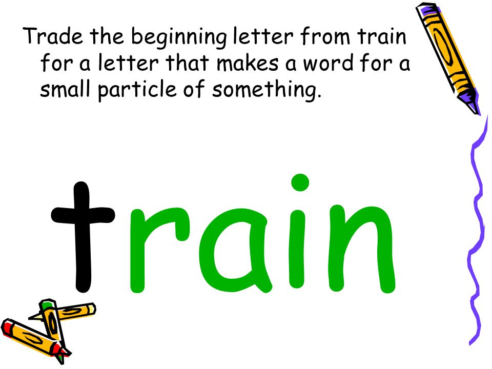 Trade the beginning letter from train for a letter that makes a word for a small particle of something. train