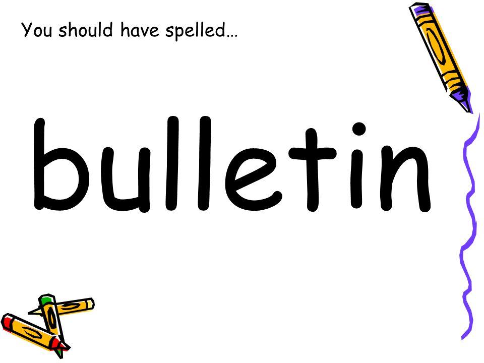 You should have spelled… bulletin