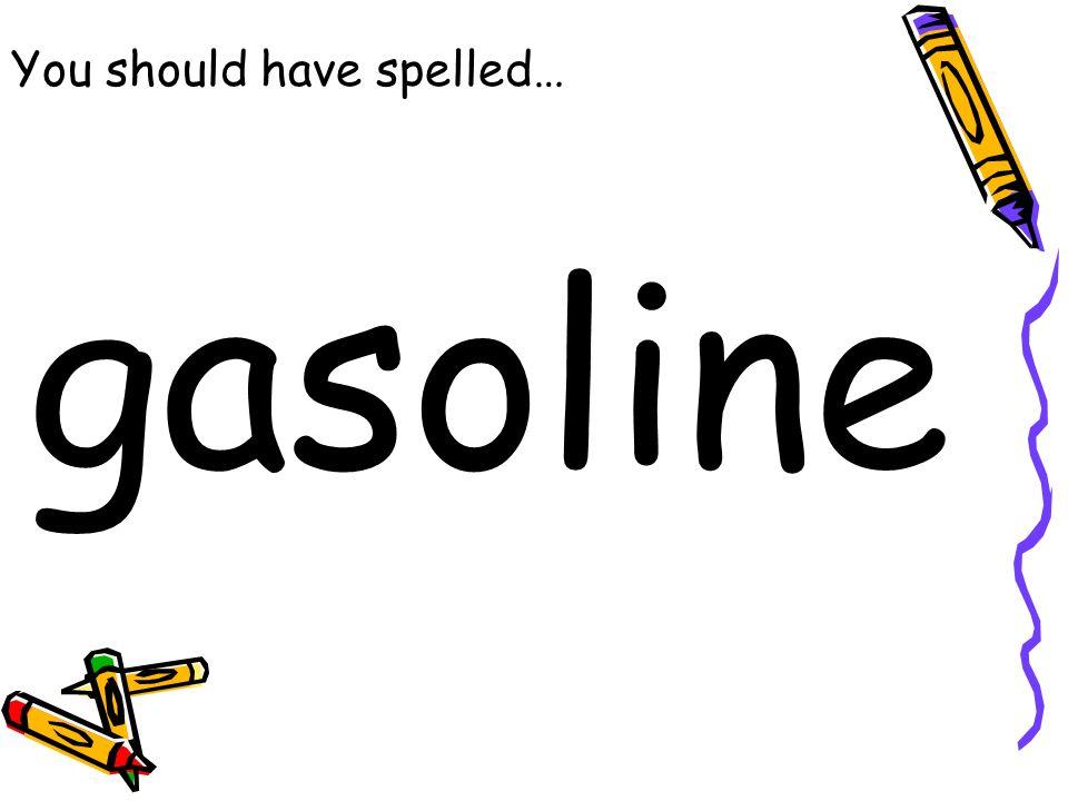 You should have spelled… gasoline