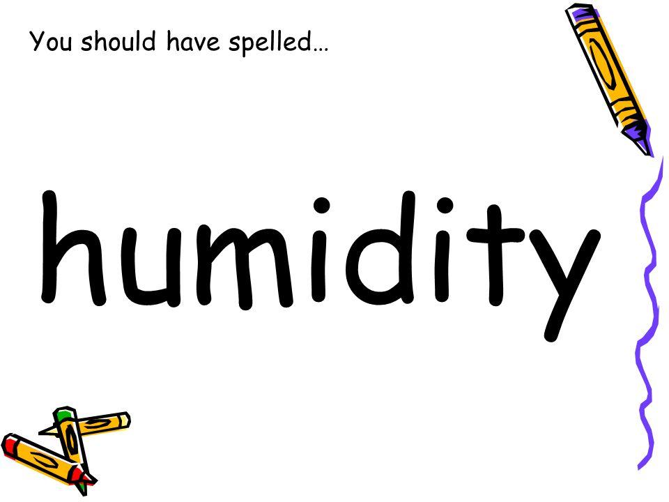 You should have spelled… humidity