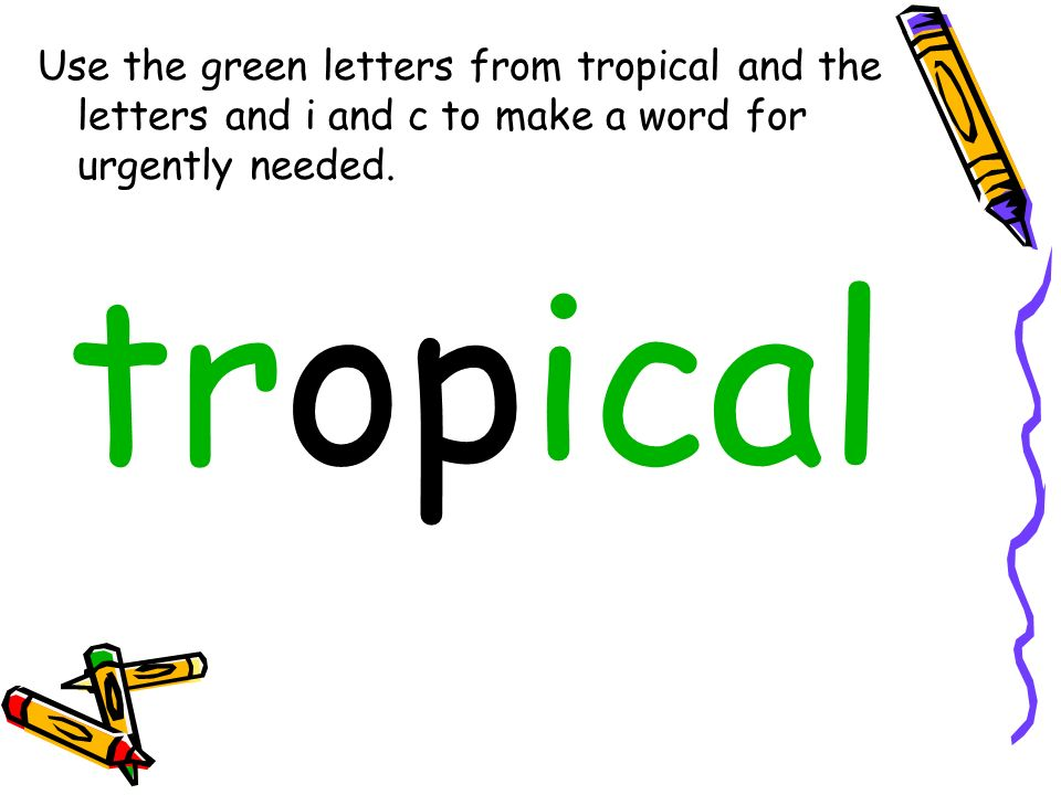 Use the green letters from tropical and the letters and i and c to make a word for urgently needed. tropical