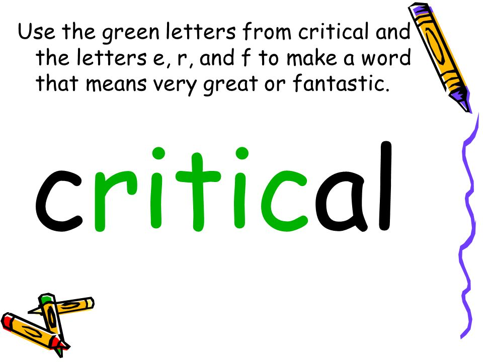 Use the green letters from critical and the letters e, r, and f to make a word that means very great or fantastic. critical