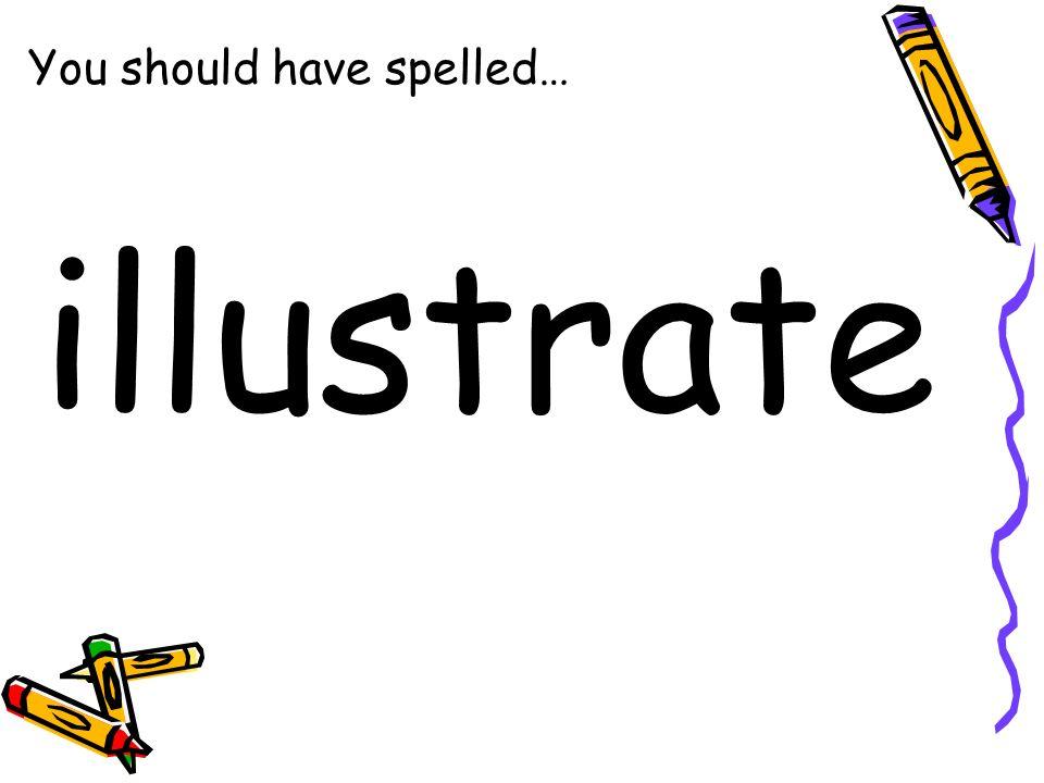 You should have spelled… illustrate