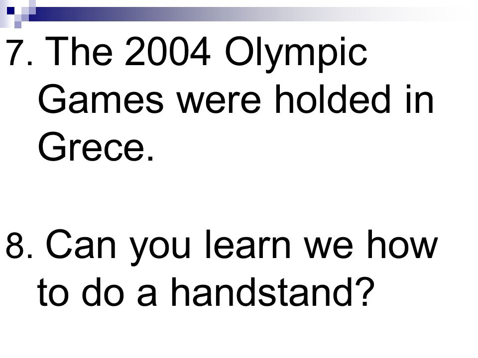 7. The 2004 Olympic Games were holded in Grece. 8. Can you learn we how to do a handstand?