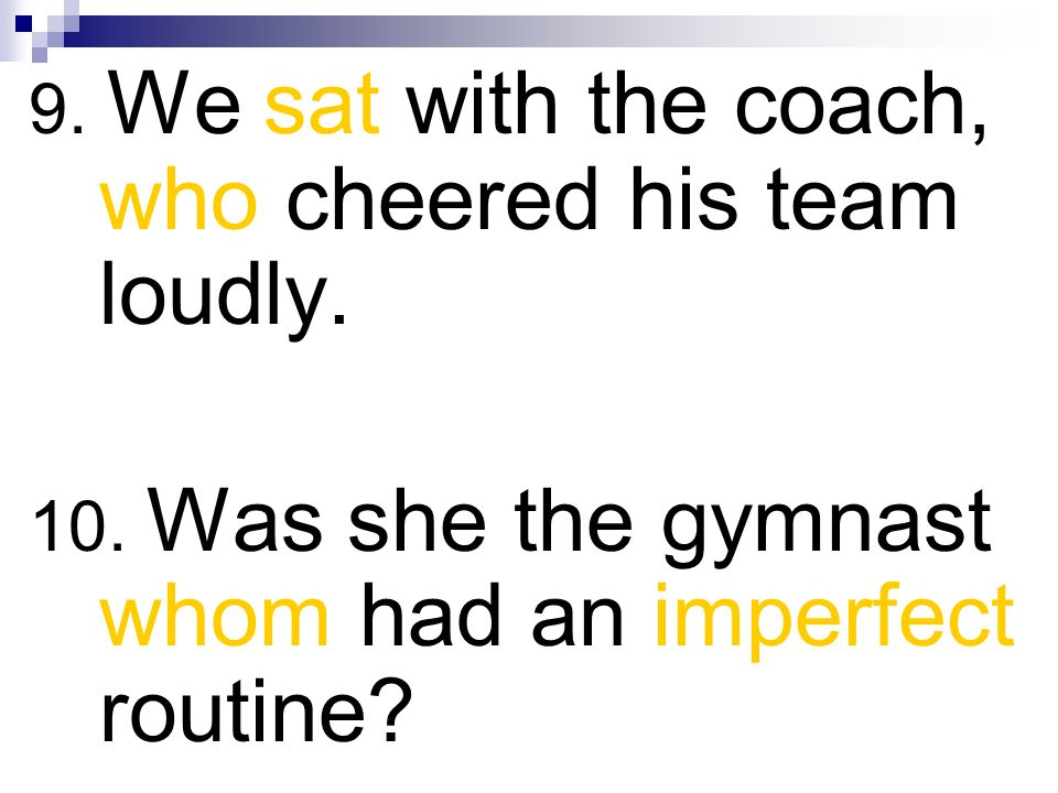 9. We sat with the coach, who cheered his team loudly. 10. Was she the gymnast whom had an imperfect routine?
