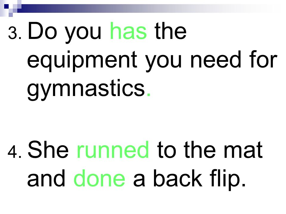3. Do you has the equipment you need for gymnastics. 4. She runned to the mat and done a back flip.