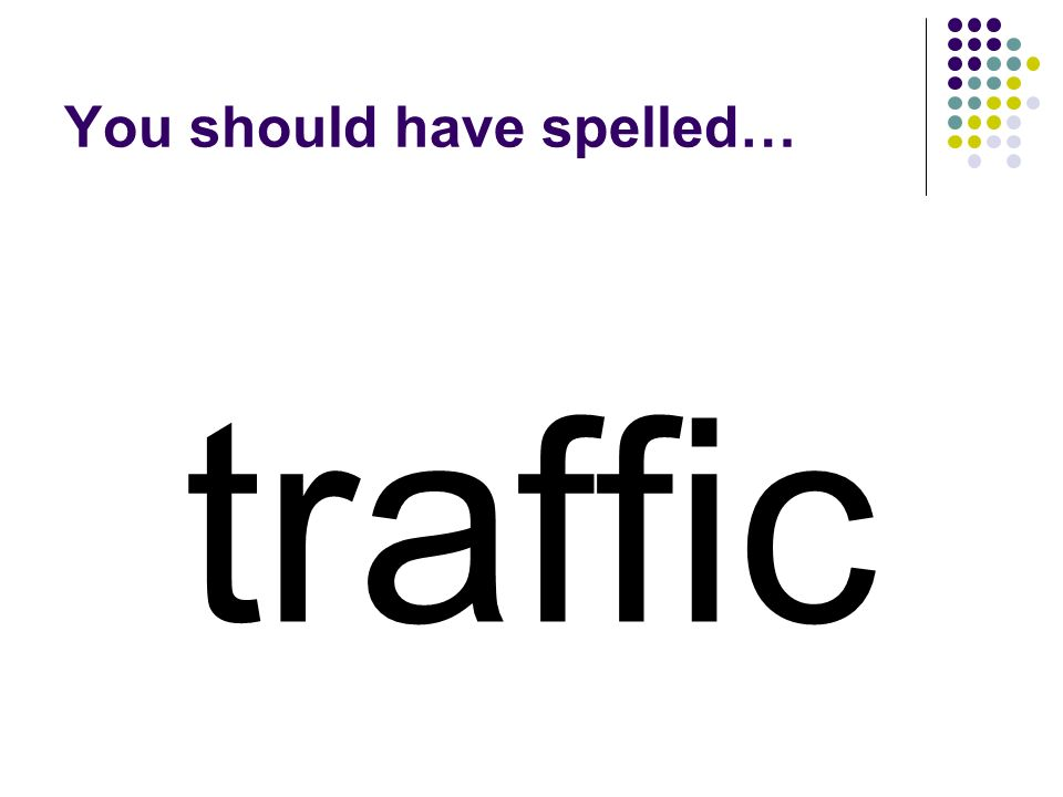 traffic You should have spelled…