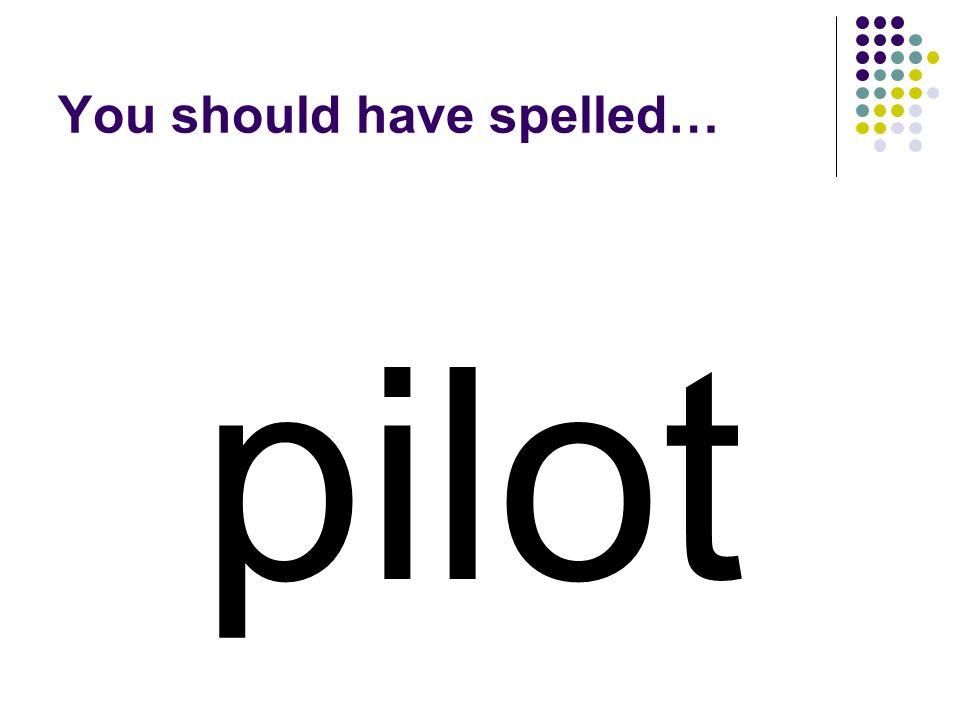 pilot You should have spelled…