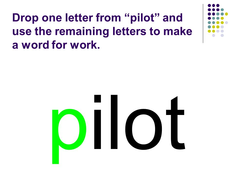 pilot Drop one letter from pilot and use the remaining letters to make a word for work.
