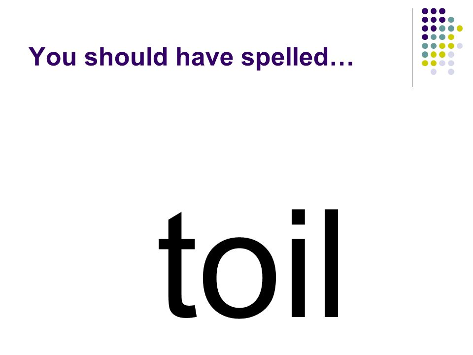 toil You should have spelled…