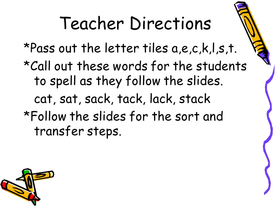 Teacher Directions *Pass out the letter tiles a,e,c,k,l,s,t. *Call out these words for the students to spell as they follow the slides. cat, sat, sack