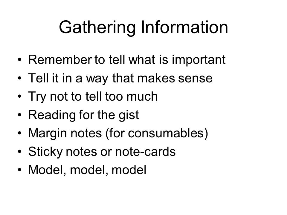 Gathering Information Remember to tell what is important Tell it in a way that makes sense Try not to tell too much Reading for the gist Margin notes (for consumables) Sticky notes or note-cards Model, model, model