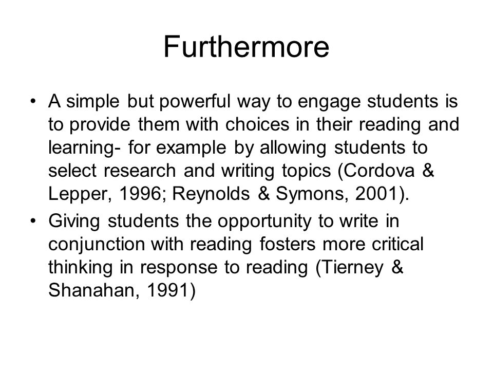 Furthermore A simple but powerful way to engage students is to provide them with choices in their reading and learning- for example by allowing students to select research and writing topics (Cordova & Lepper, 1996; Reynolds & Symons, 2001).