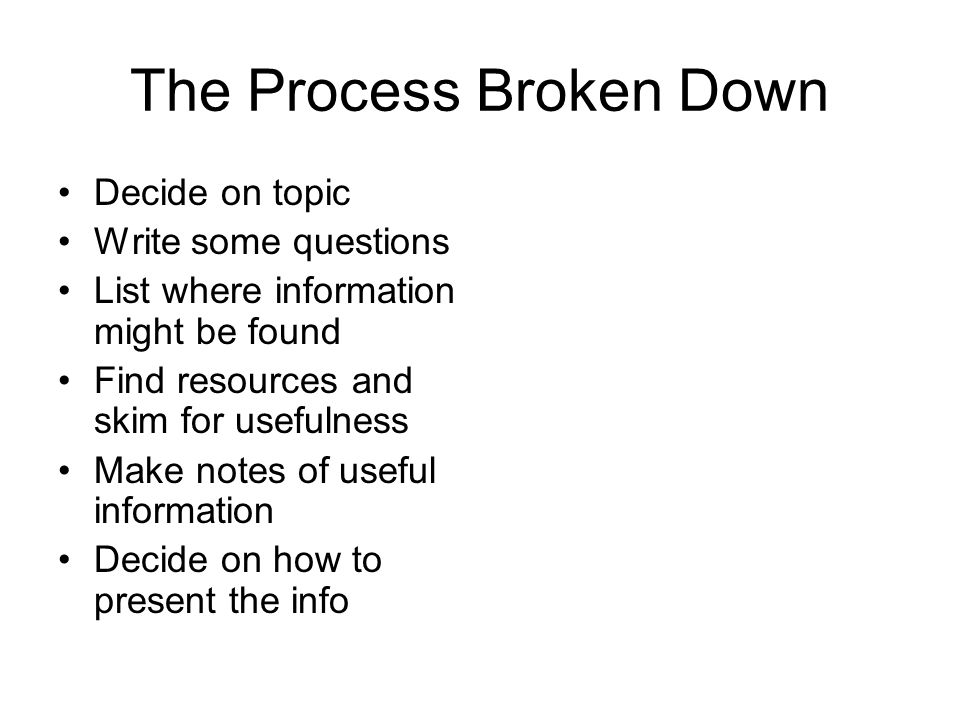 The Process Broken Down Decide on topic Write some questions List where information might be found Find resources and skim for usefulness Make notes of useful information Decide on how to present the info