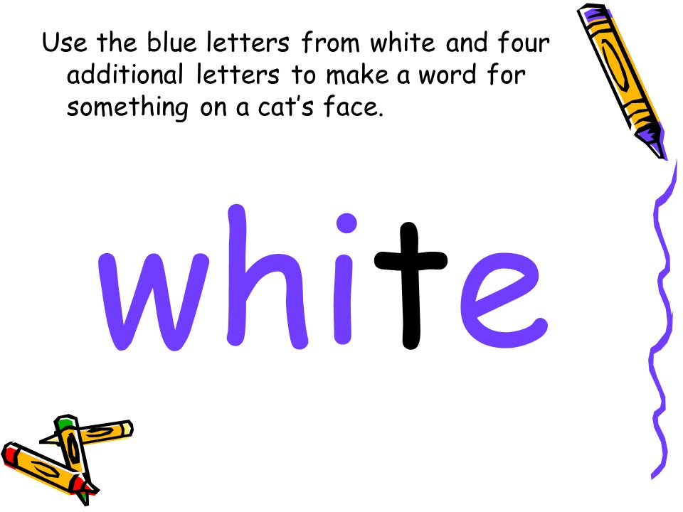 Use the blue letters from white and four additional letters to make a word for something on a cats face.