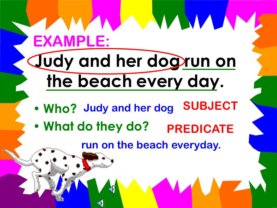 Every complete sentence has two parts: subject and predicate The subject is the who (or what) the sentence is about. The predicate tells what the subj