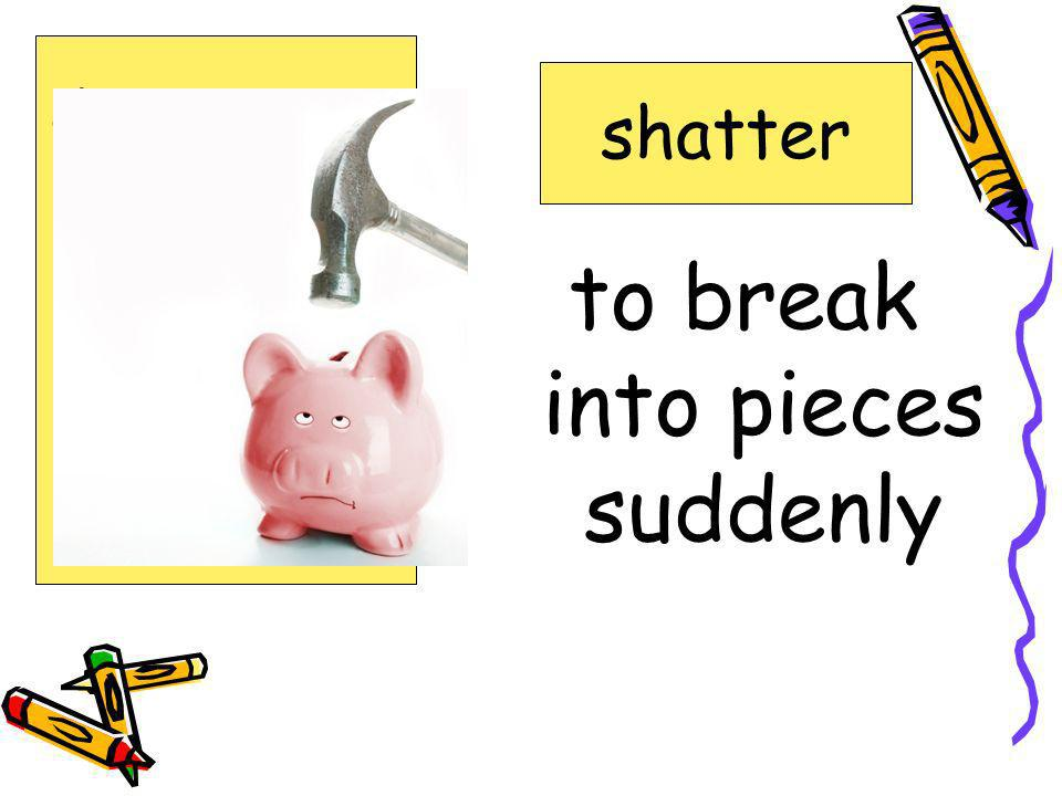 to break into pieces suddenly shatter destruction expected forecasts inland shatter surge