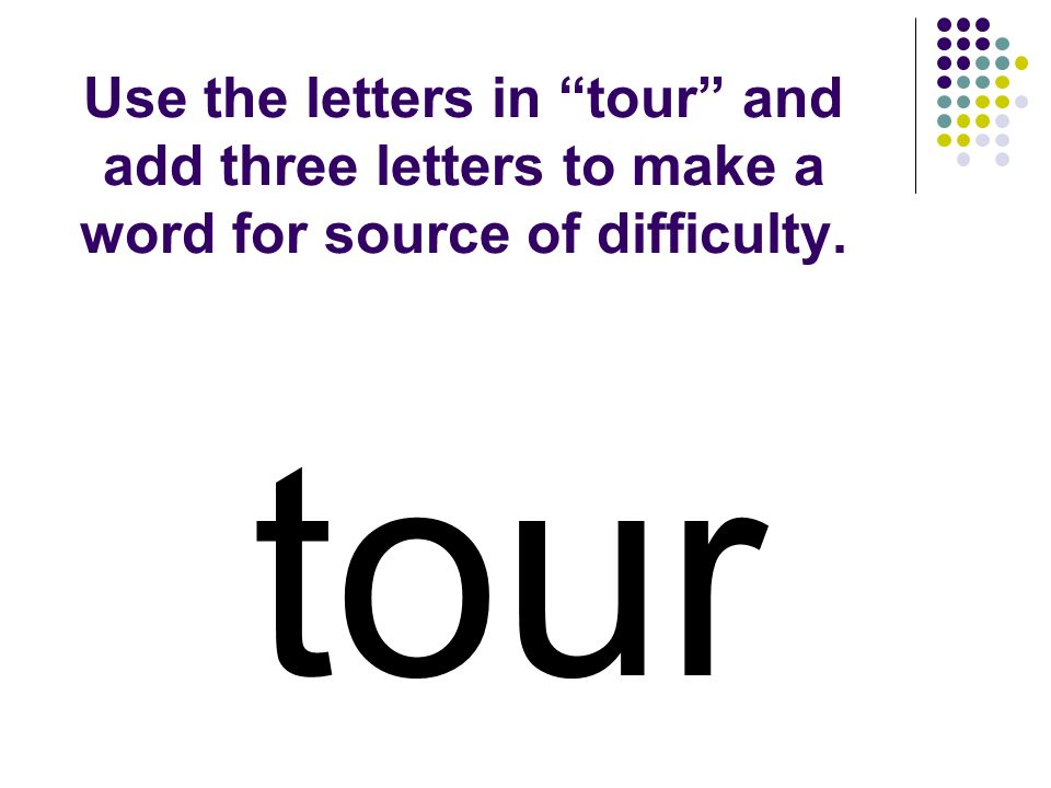 Use the letters in tour and add three letters to make a word for source of difficulty. tour