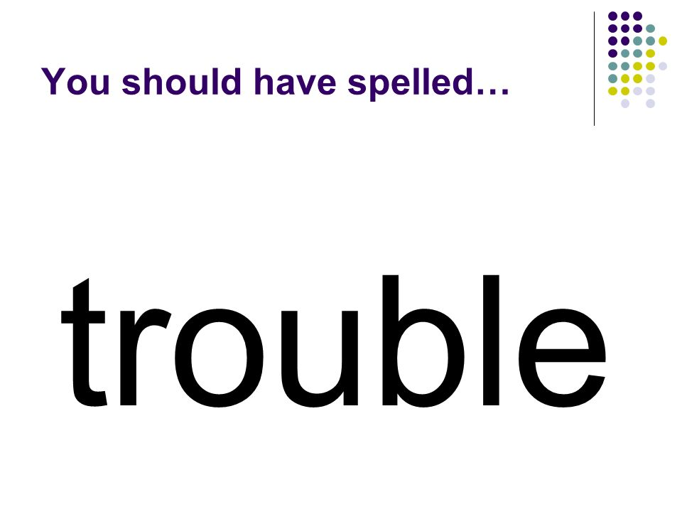 trouble You should have spelled…