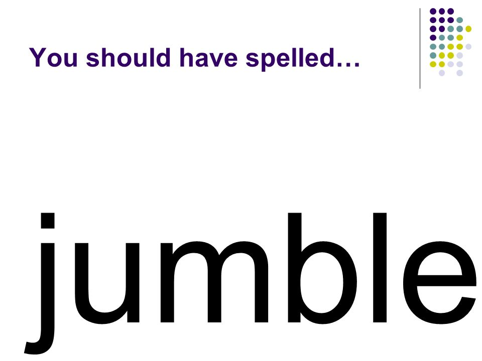 jumble You should have spelled…