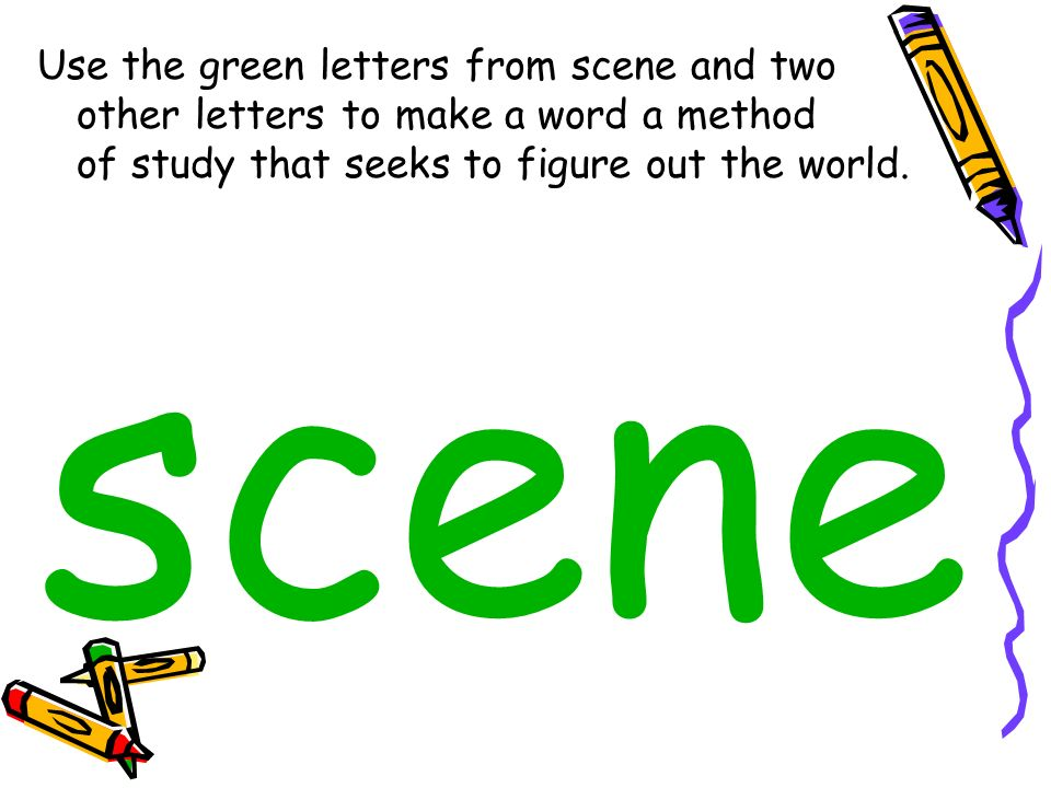 Use the green letters from scene and two other letters to make a word a method of study that seeks to figure out the world. scene