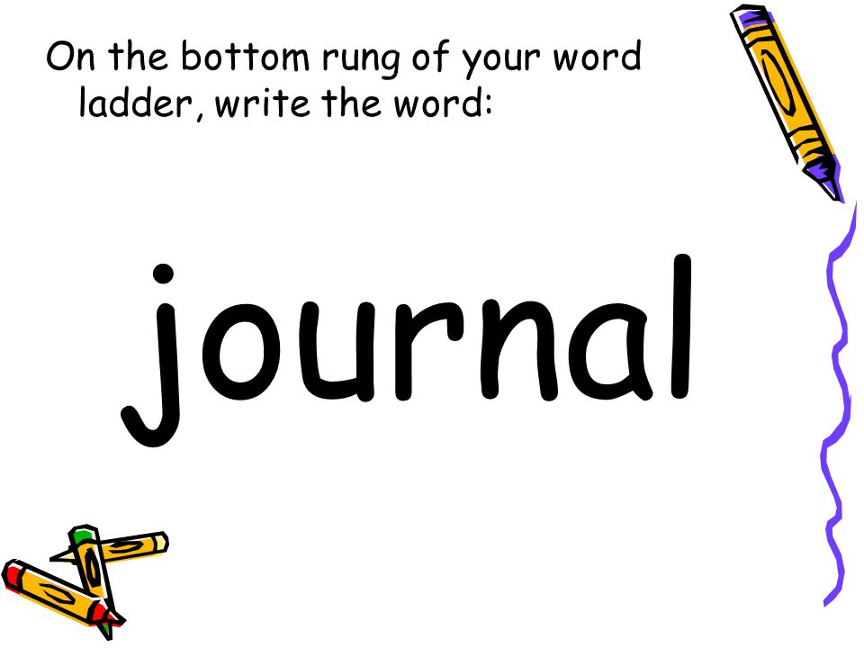 On the bottom rung of your word ladder, write the word: journal