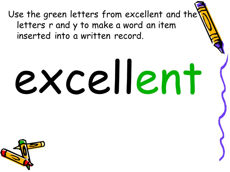 Use the green letters from excellent and the letters r and y to make a word an item inserted into a written record. excellent