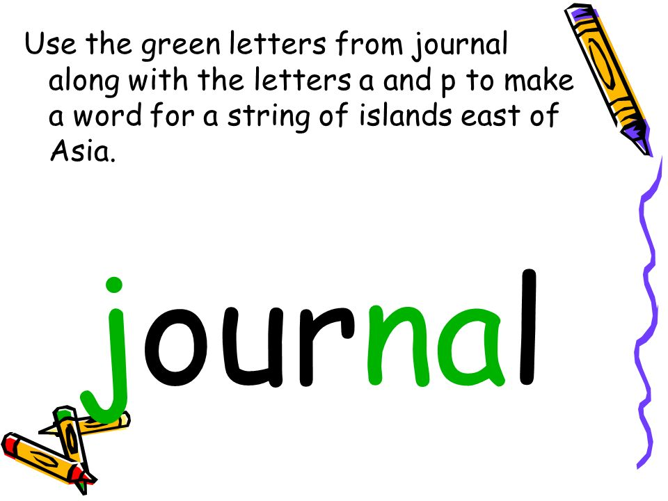 Use the green letters from journal along with the letters a and p to make a word for a string of islands east of Asia. journal