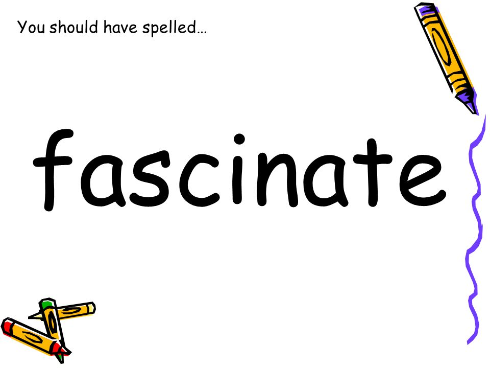 You should have spelled… fascinate