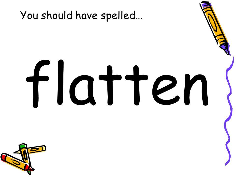 You should have spelled… flatten