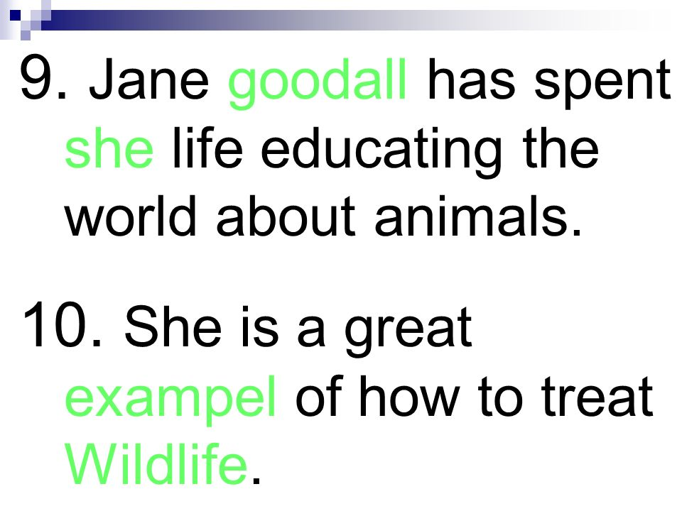 9. Jane goodall has spent she life educating the world about animals.