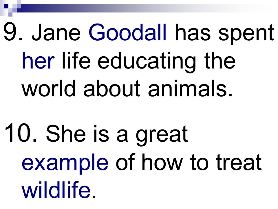 9. Jane Goodall has spent her life educating the world about animals. 10. She is a great example of how to treat wildlife.
