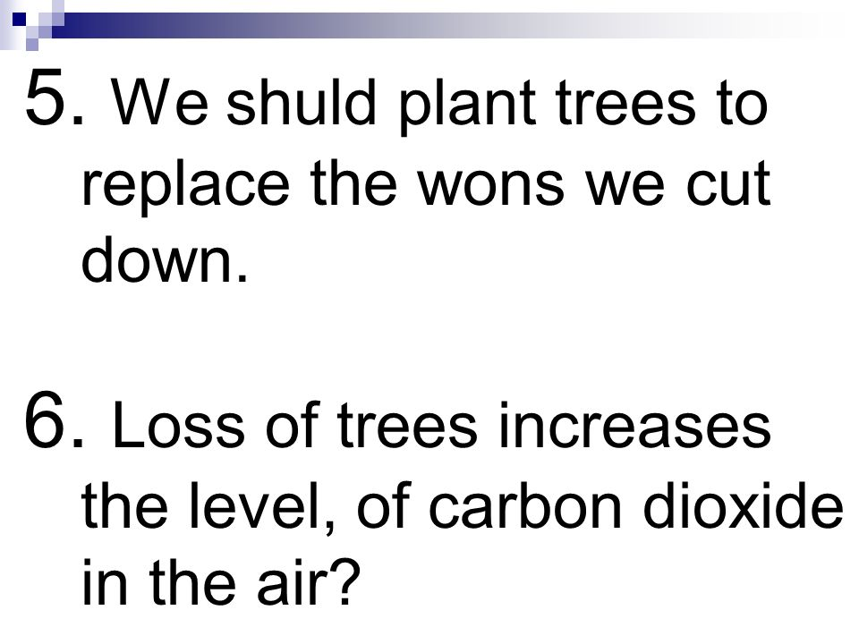 5. We shuld plant trees to replace the wons we cut down.