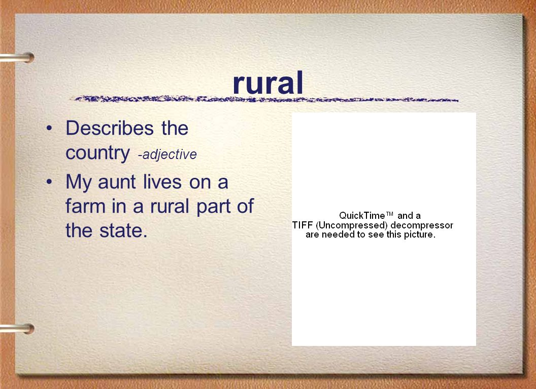 rural Describes the country -adjective My aunt lives on a farm in a rural part of the state.