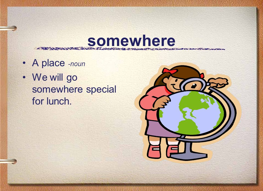 somewhere A place -noun We will go somewhere special for lunch.
