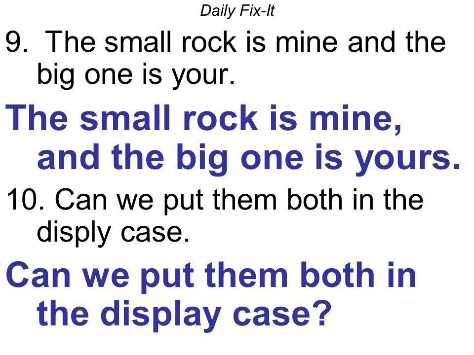 Daily Fix-It 9. The small rock is mine and the big one is your. The small rock is mine, and the big one is yours. 10. Can we put them both in the disp