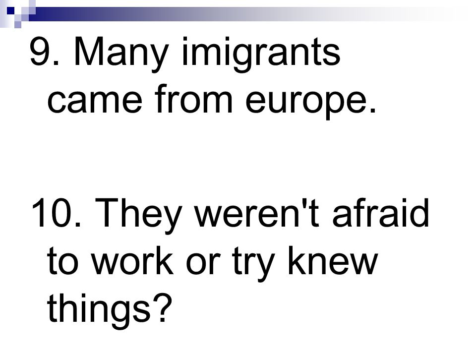 9. Many imigrants came from europe. 10. They weren't afraid to work or try knew things?