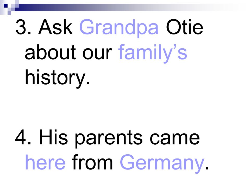 3. Ask Grandpa Otie about our familys history. 4. His parents came here from Germany.