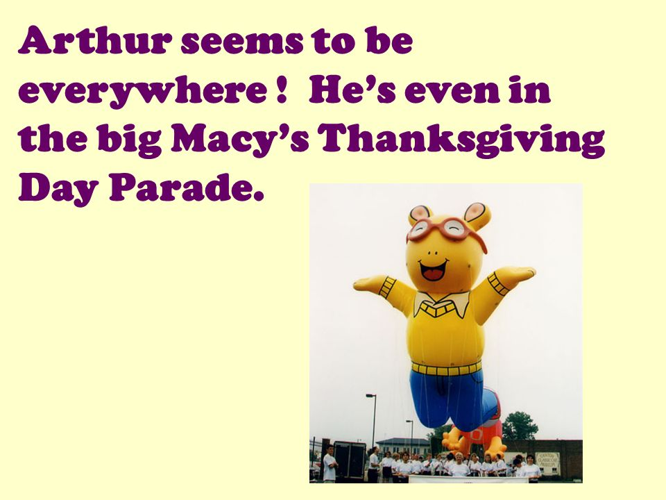 Arthur seems to be everywhere ! Hes even in the big Macys Thanksgiving Day Parade.