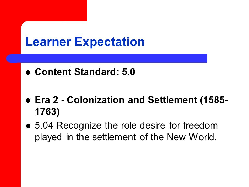Learner Expectation Content Standard: 5.0 Era 2 - Colonization and Settlement (1585- 1763) 5.04 Recognize the role desire for freedom played in the settlement of the New World.