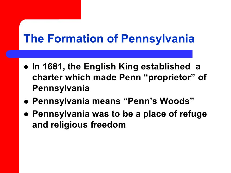 The Formation of Pennsylvania In 1681, the English King established a charter which made Penn proprietor of Pennsylvania Pennsylvania means Penns Woods Pennsylvania was to be a place of refuge and religious freedom