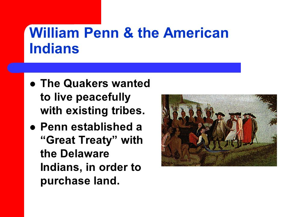 William Penn & the American Indians The Quakers wanted to live peacefully with existing tribes.