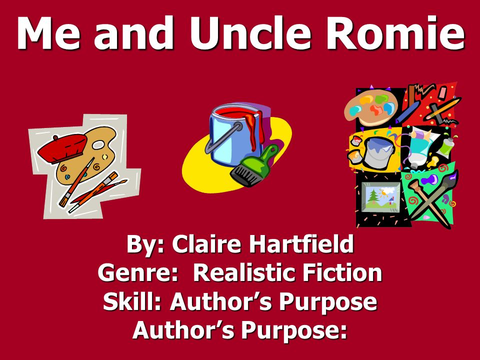 Me and Uncle Romie By: Claire Hartfield Genre: Realistic Fiction Skill: Authors Purpose Authors Purpose:
