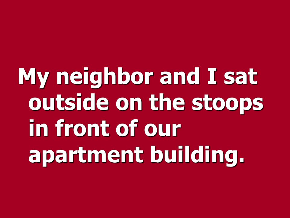 My neighbor and I sat outside on the stoops in front of our apartment building.