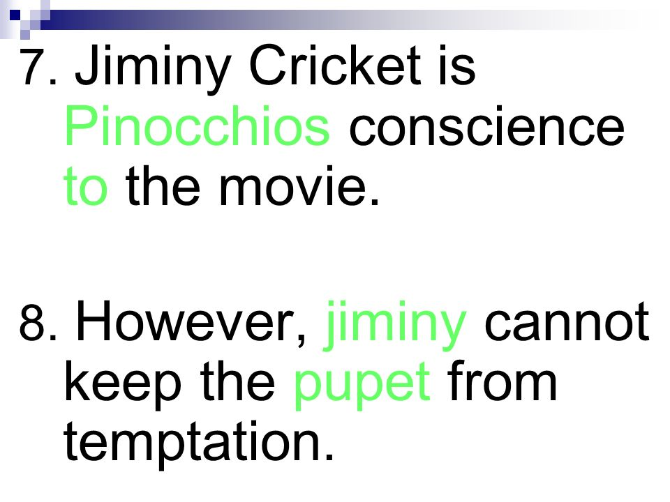 7. Jiminy Cricket is Pinocchios conscience to the movie. 8. However, jiminy cannot keep the pupet from temptation.