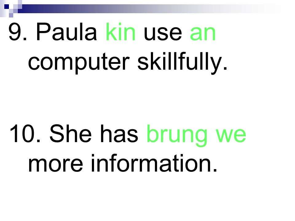 9. Paula kin use an computer skillfully. 10. She has brung we more information.