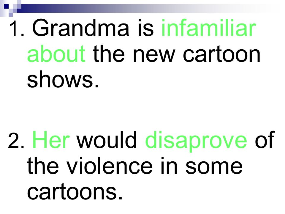 1. Grandma is infamiliar about the new cartoon shows. 2. Her would disaprove of the violence in some cartoons.