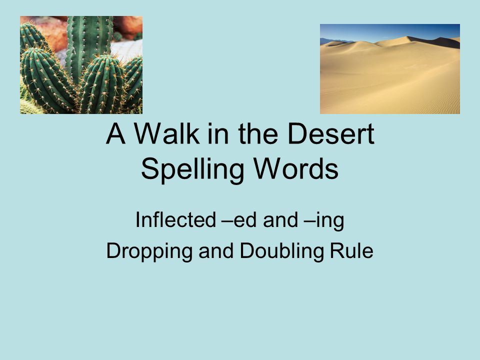 A Walk in the Desert Spelling Words Inflected –ed and –ing Dropping and Doubling Rule